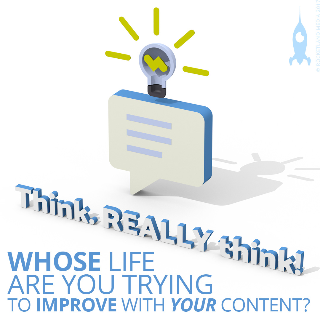 Who's life are you trying to improve with your content?